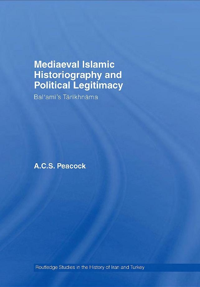 A.C.S. Peacock. Mediaeval Islamic Historiography and Political Legitimacy: Balʿamī's Tārīkhnāma (2007)