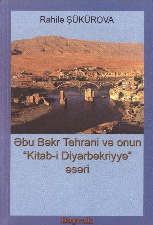 """Şükürova R. M. Əbu Bəkr Tehrani və onun """"Kitab–i Diyarbəkriyyə"""" əsəri (2006)"""