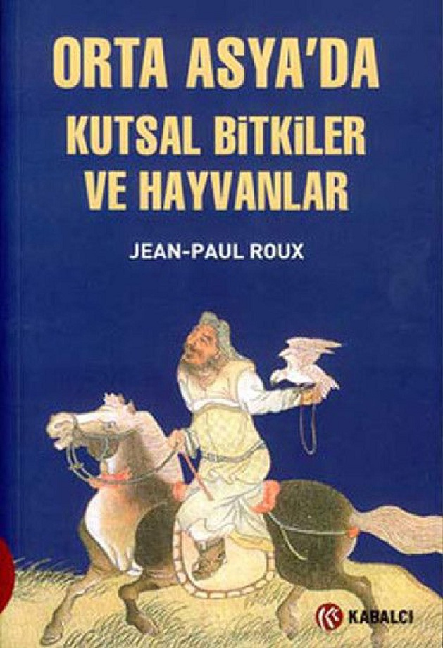 Jean-Paul Roux. Orta Asya'da kutsal bitkiler ve hayvanlar (2005)