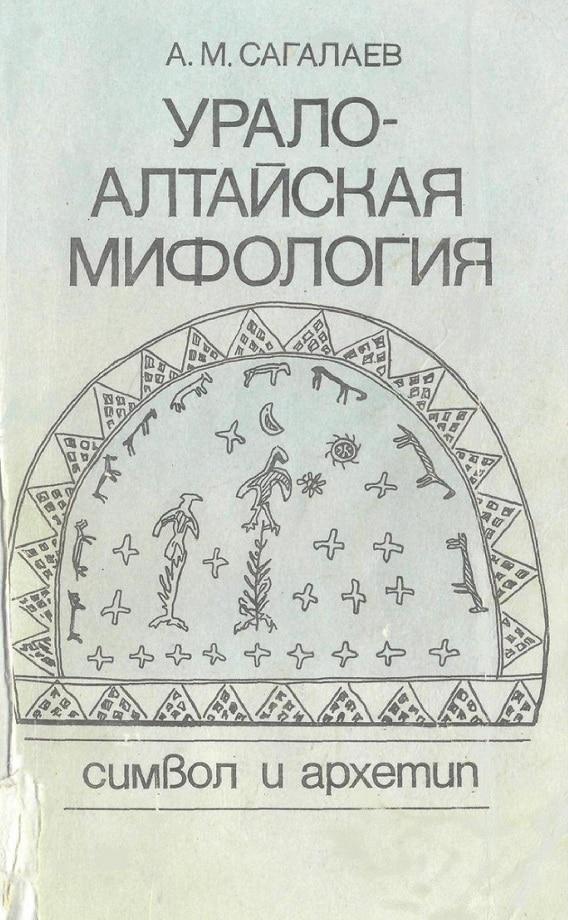 Андрей Маркович Сагалаев. А. М. Урало-алтайская мифология: Символ и архетип (1991)