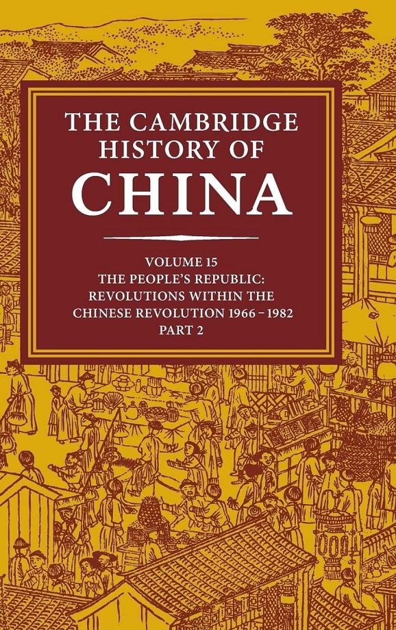 The Cambridge History of China. Vol. 15. The People's Republic, part 2: Revolutions within the Chinese Revolution 1966-1982 (1991)