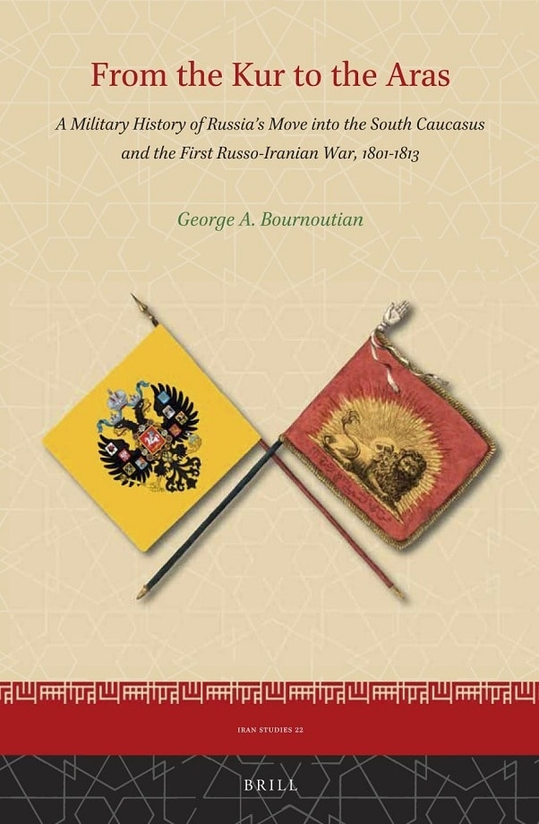 George A. Bournoutian. From the Kur to the Aras: A Military History of Russia's Move into the South Caucasus and the First Russo-Iranian War, 1801-1813 (2020)